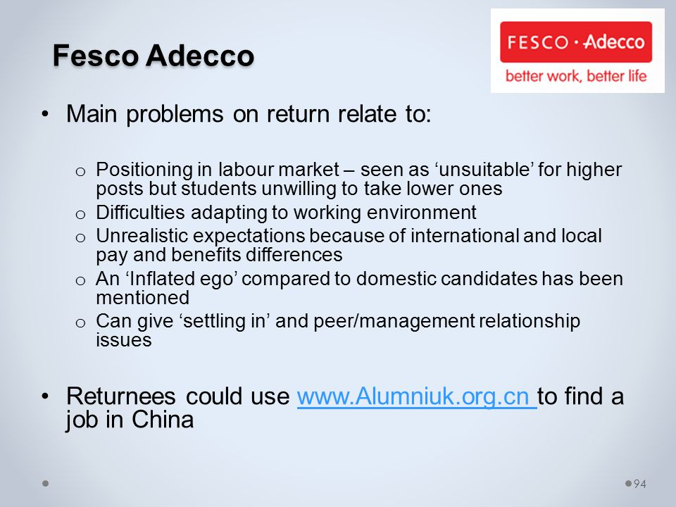 Fesco Adecco Fesco Adecco Main problems on return relate to: o Positioning in labour market – seen as 'unsuitable' for higher posts but students unwilling to take lower ones o Difficulties adapting to working environment o Unrealistic expectations because of international and local pay and benefits differences o An 'Inflated ego' compared to domestic candidates has been mentioned o Can give 'settling in' and peer/management relationship issues Returnees could use www.Alumniuk.org.cn to find a job in Chinawww.Alumniuk.org.cn 94