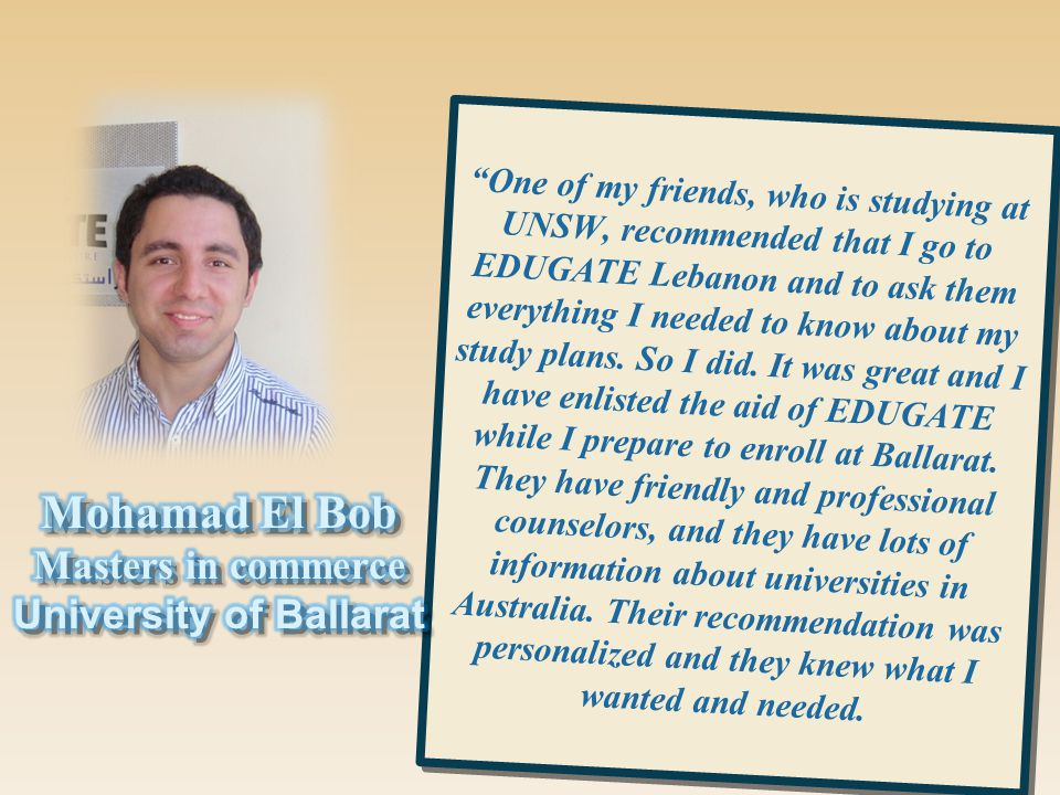 One of my friends, who is studying at UNSW, recommended that I go to EDUGATE Lebanon and to ask them everything I needed to know about my study plans.