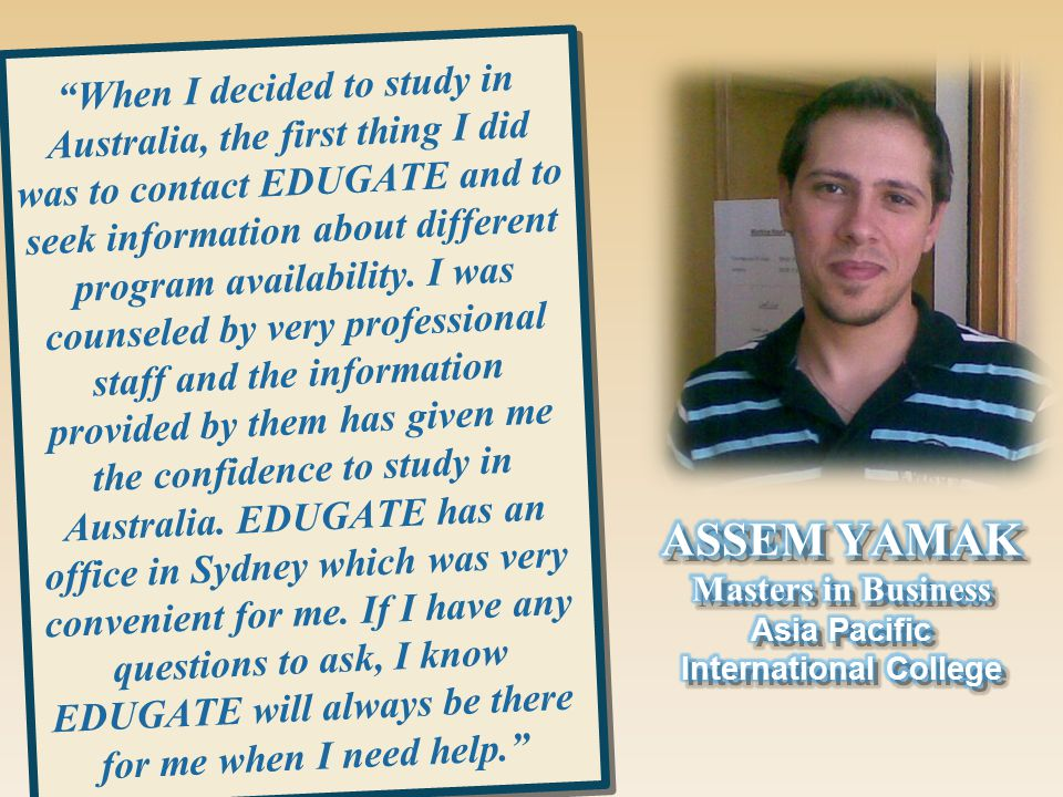 When I decided to study in Australia, the first thing I did was to contact EDUGATE and to seek information about different program availability.
