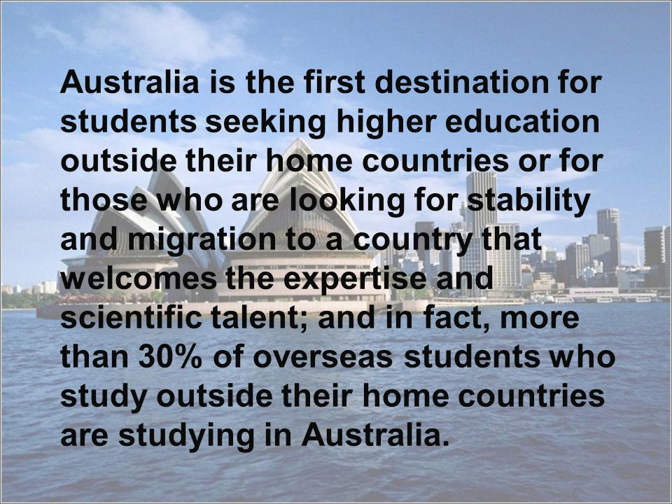 Australia is the first destination for students seeking higher education outside their home countries or for those who are looking for stability and migration to a country that welcomes the expertise and scientific talent; and in fact, more than 30% of overseas students who study outside their home countries are studying in Australia.