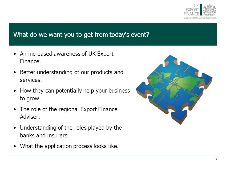 What do we want you to get from today s event.An increased awareness of UK Export Finance.