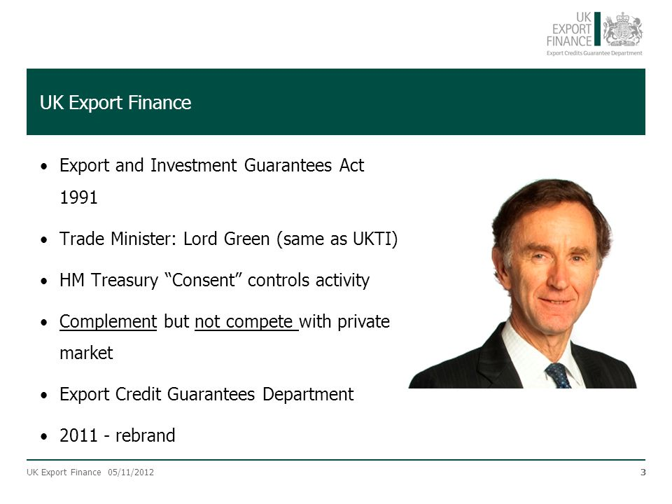 "UK Export Finance Export and Investment Guarantees Act 1991 Trade Minister: Lord Green (same as UKTI) HM Treasury ""Consent"" controls activity Compleme"