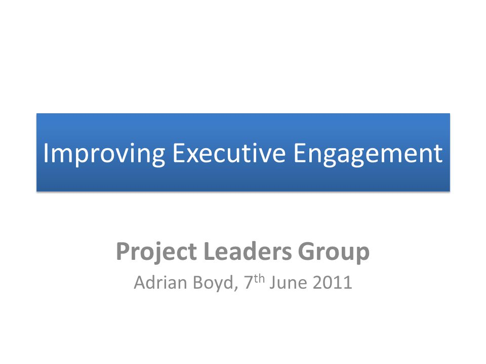Improving Executive Engagement Project Leaders Group Adrian Boyd, 7 th June 2011