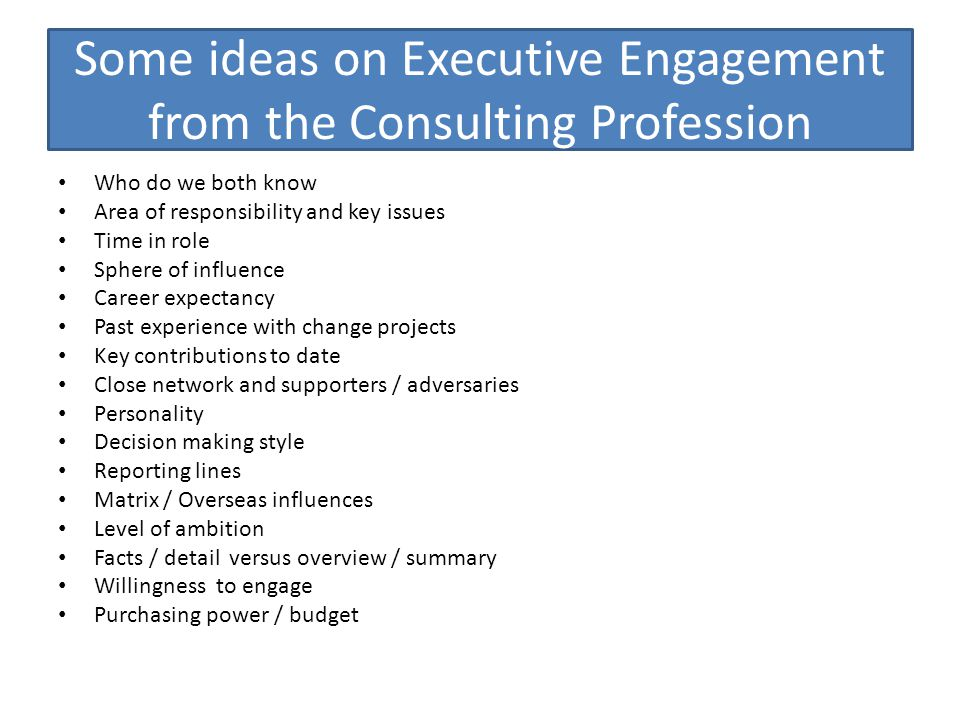 Some ideas on Executive Engagement from the Consulting Profession Who do we both know Area of responsibility and key issues Time in role Sphere of influence Career expectancy Past experience with change projects Key contributions to date Close network and supporters / adversaries Personality Decision making style Reporting lines Matrix / Overseas influences Level of ambition Facts / detail versus overview / summary Willingness to engage Purchasing power / budget