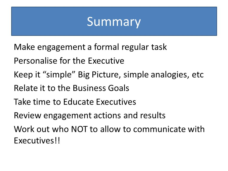 Summary Make engagement a formal regular task Personalise for the Executive Keep it simple Big Picture, simple analogies, etc Relate it to the Business Goals Take time to Educate Executives Review engagement actions and results Work out who NOT to allow to communicate with Executives!!