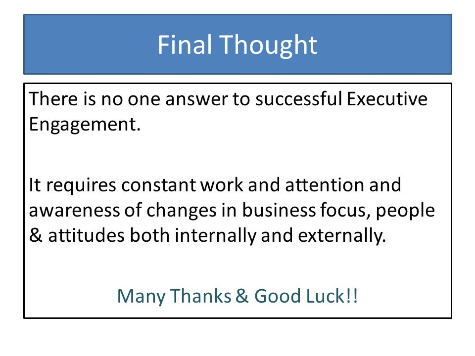 Final Thought There is no one answer to successful Executive Engagement.