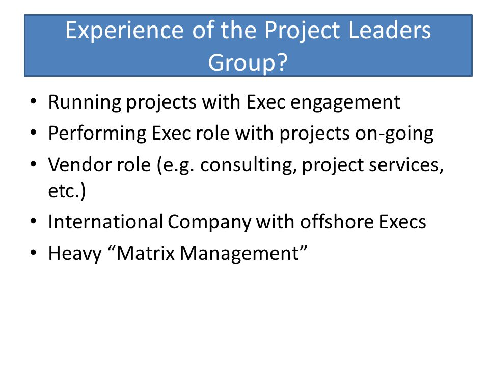Experience of the Project Leaders Group? Running projects with Exec engagement Performing Exec role with projects on-going Vendor role (e.g. consultin