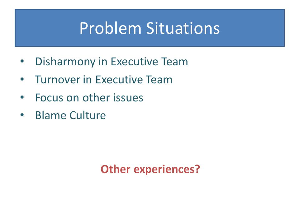 Problem Situations Disharmony in Executive Team Turnover in Executive Team Focus on other issues Blame Culture Other experiences