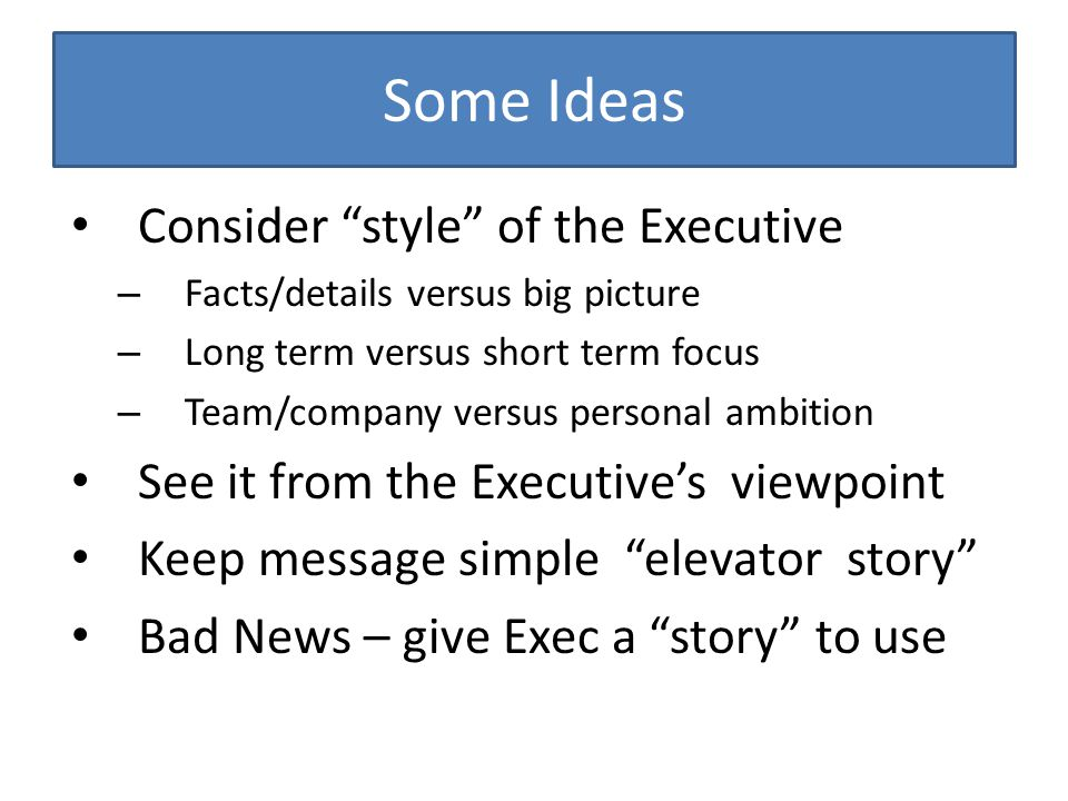 Some Ideas Consider style of the Executive – Facts/details versus big picture – Long term versus short term focus – Team/company versus personal ambition See it from the Executive's viewpoint Keep message simple elevator story Bad News – give Exec a story to use