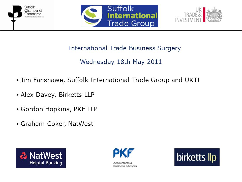 International Trade Business Surgery Wednesday 18th May 2011 Jim Fanshawe, Suffolk International Trade Group and UKTI Alex Davey, Birketts LLP Gordon Hopkins, PKF LLP Graham Coker, NatWest