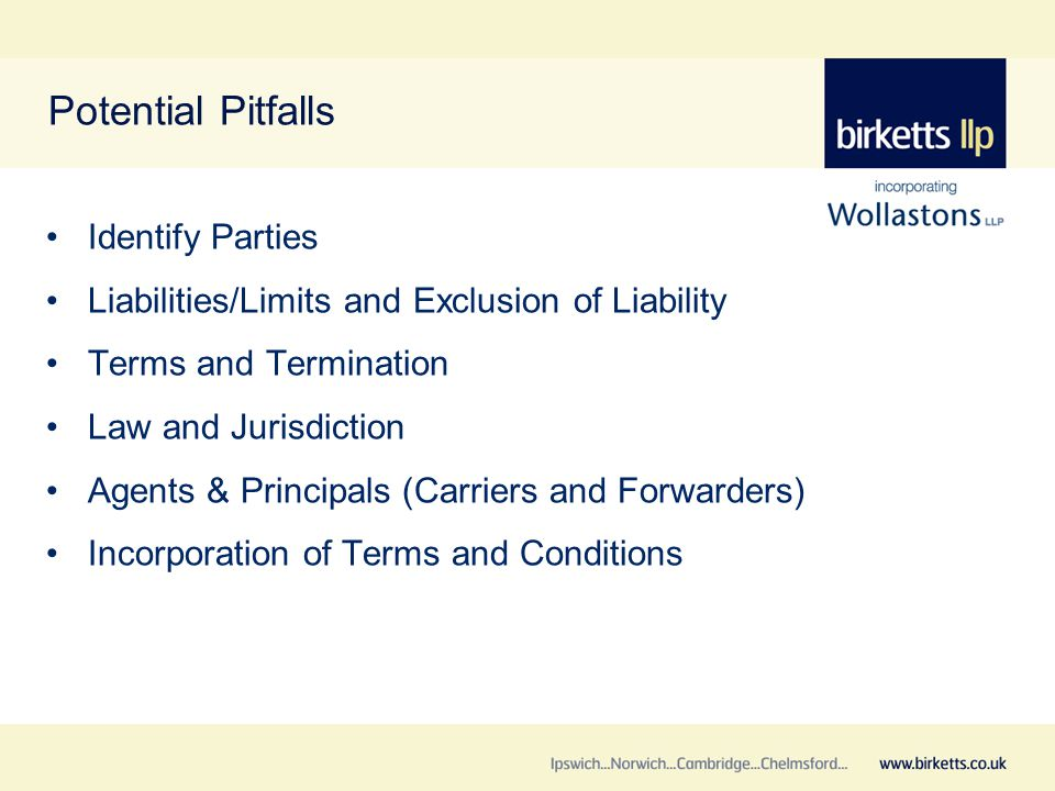 Potential Pitfalls Identify Parties Liabilities/Limits and Exclusion of Liability Terms and Termination Law and Jurisdiction Agents & Principals (Carriers and Forwarders) Incorporation of Terms and Conditions