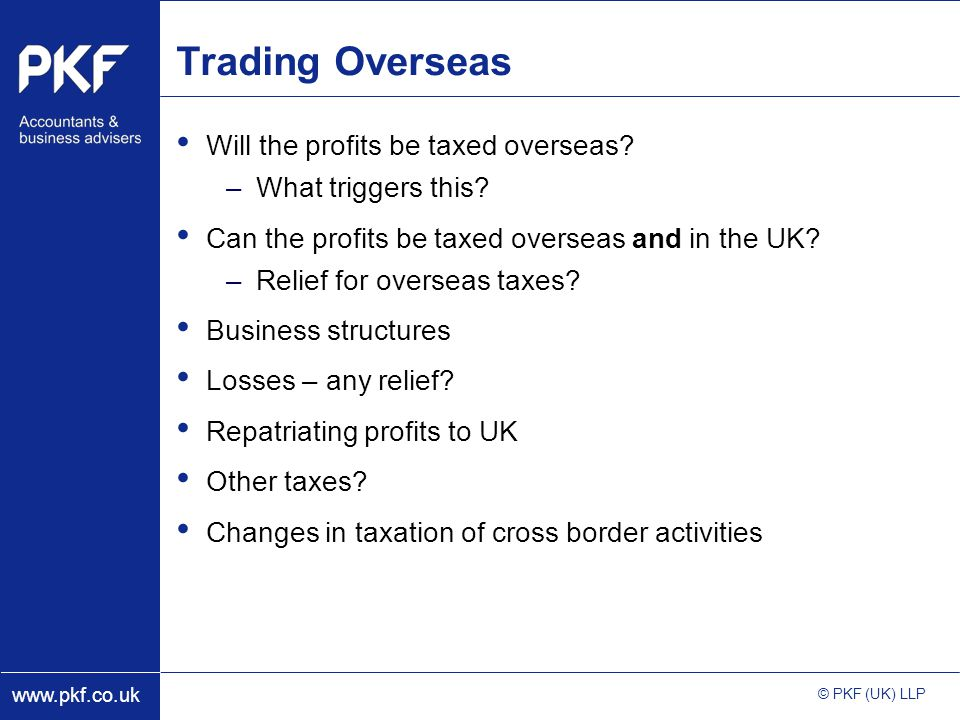 www.pkf.co.uk © PKF (UK) LLP Trading Overseas Will the profits be taxed overseas.