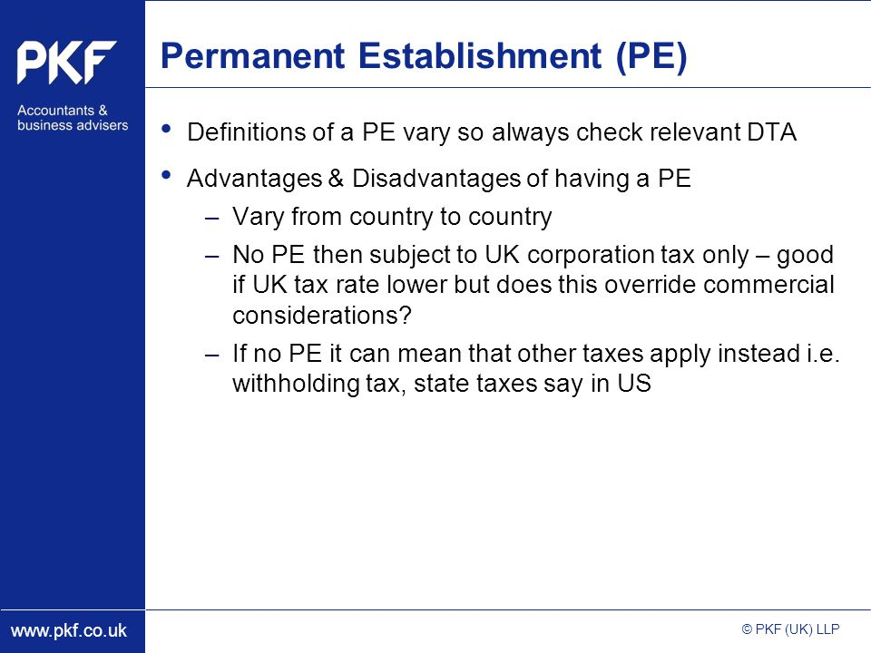 www.pkf.co.uk © PKF (UK) LLP Permanent Establishment (PE) Definitions of a PE vary so always check relevant DTA Advantages & Disadvantages of having a PE –Vary from country to country –No PE then subject to UK corporation tax only – good if UK tax rate lower but does this override commercial considerations.