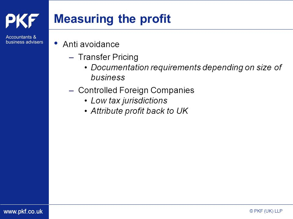 www.pkf.co.uk © PKF (UK) LLP Measuring the profit Anti avoidance –Transfer Pricing Documentation requirements depending on size of business –Controlled Foreign Companies Low tax jurisdictions Attribute profit back to UK