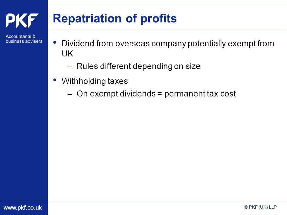 www.pkf.co.uk © PKF (UK) LLP Repatriation of profits Dividend from overseas company potentially exempt from UK –Rules different depending on size Withholding taxes –On exempt dividends = permanent tax cost
