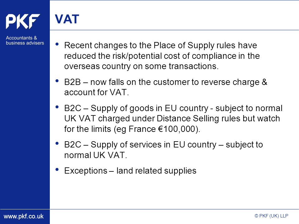 www.pkf.co.uk © PKF (UK) LLP VAT Recent changes to the Place of Supply rules have reduced the risk/potential cost of compliance in the overseas country on some transactions.