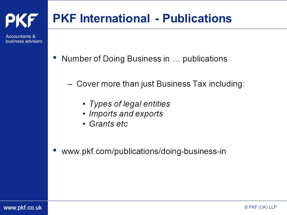 www.pkf.co.uk © PKF (UK) LLP PKF International - Publications Number of Doing Business in … publications –Cover more than just Business Tax including: Types of legal entities Imports and exports Grants etc www.pkf.com/publications/doing-business-in