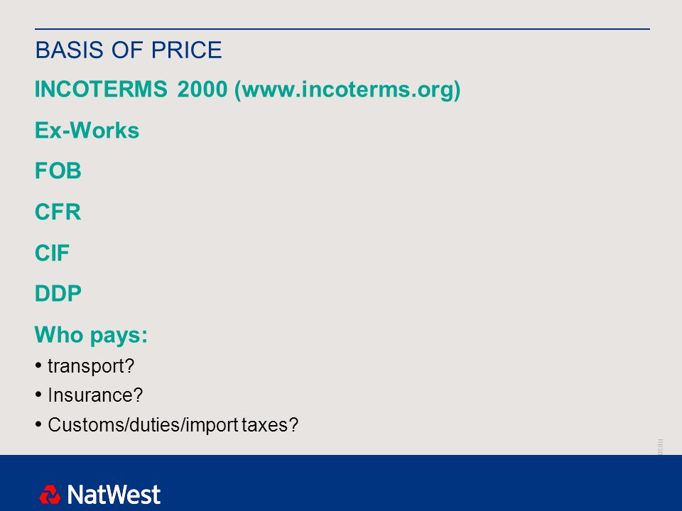 RBS00000 BASIS OF PRICE INCOTERMS 2000 (www.incoterms.org) Ex-Works FOB CFR CIF DDP Who pays: transport.