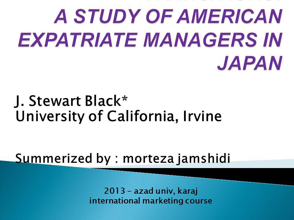 J. Stewart Black* University of California, Irvine Summerized by : morteza jamshidi 2013 – azad univ, karaj international marketing course