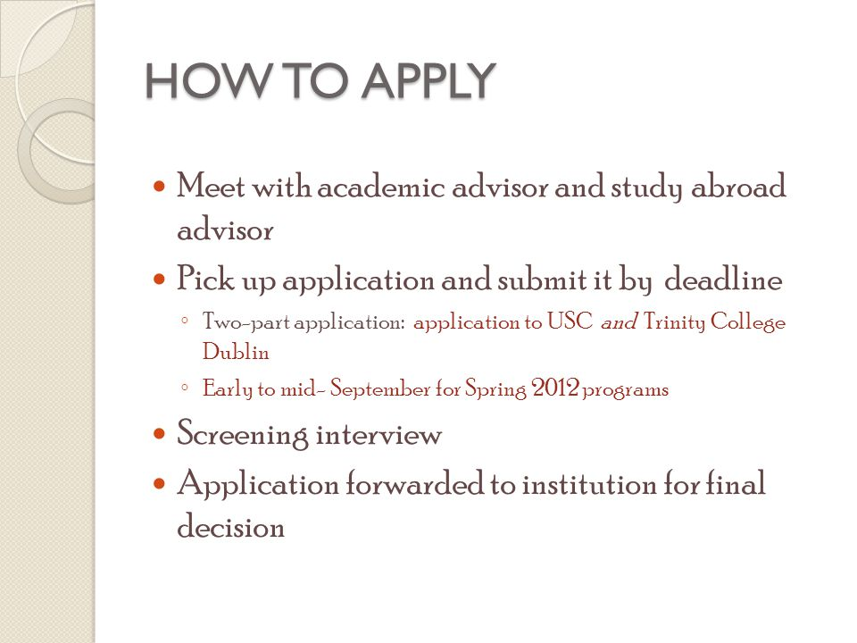 HOW TO APPLY Meet with academic advisor and study abroad advisor Pick up application and submit it by deadline ◦ Two-part application: application to USC and Trinity College Dublin ◦ Early to mid- September for Spring 2012 programs Screening interview Application forwarded to institution for final decision