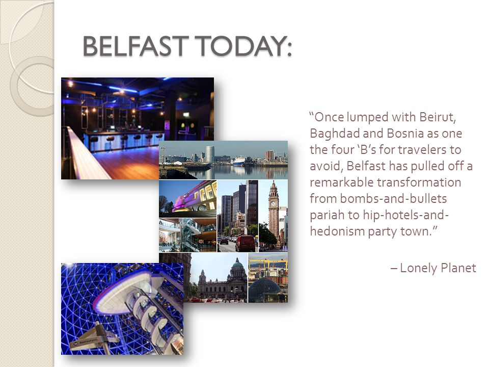 BELFAST TODAY: Once lumped with Beirut, Baghdad and Bosnia as one the four 'B's for travelers to avoid, Belfast has pulled off a remarkable transformation from bombs-and-bullets pariah to hip-hotels-and- hedonism party town. – Lonely Planet