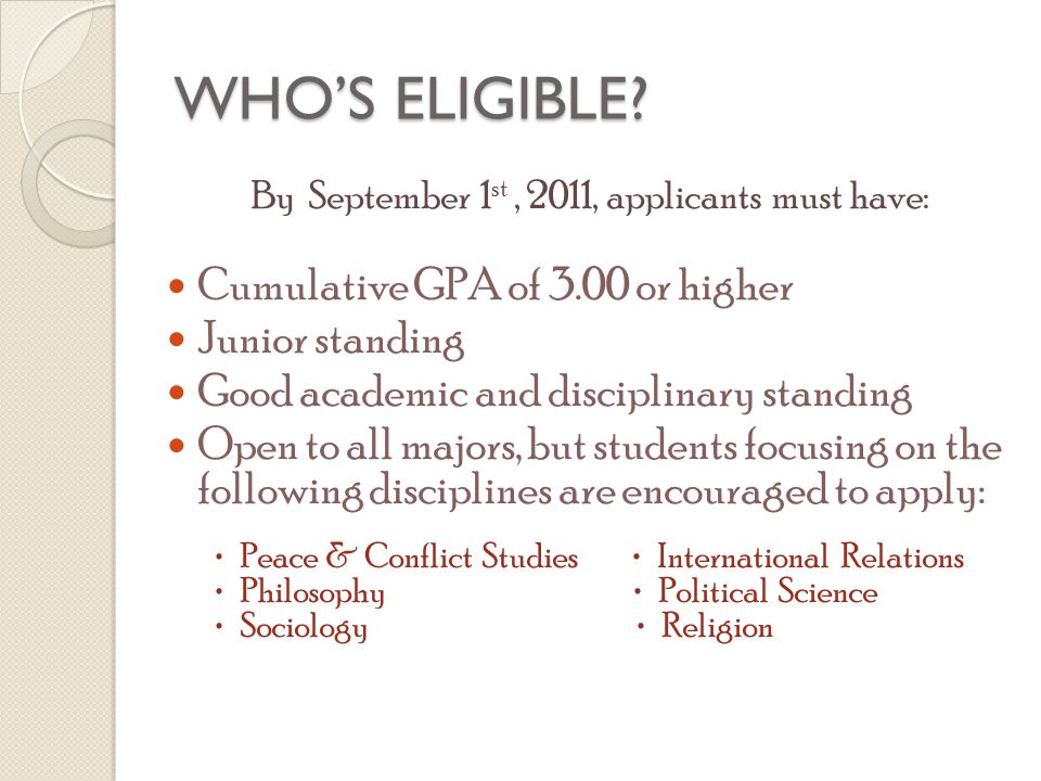 WHO'S ELIGIBLE? By September 1 st, 2011, applicants must have: Cumulative GPA of 3.00 or higher Junior standing Good academic and disciplinary standin