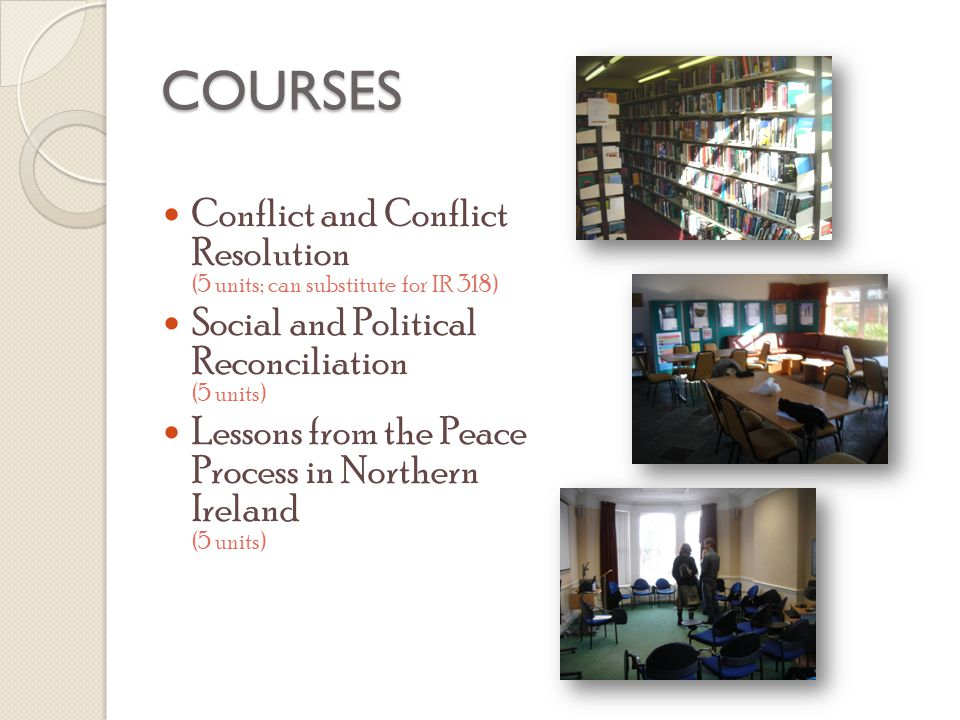 COURSES Conflict and Conflict Resolution (5 units; can substitute for IR 318) Social and Political Reconciliation (5 units) Lessons from the Peace Process in Northern Ireland (5 units)
