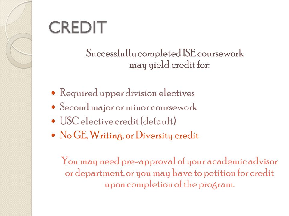 CREDIT Successfully completed ISE coursework may yield credit for: Required upper division electives Second major or minor coursework USC elective cre