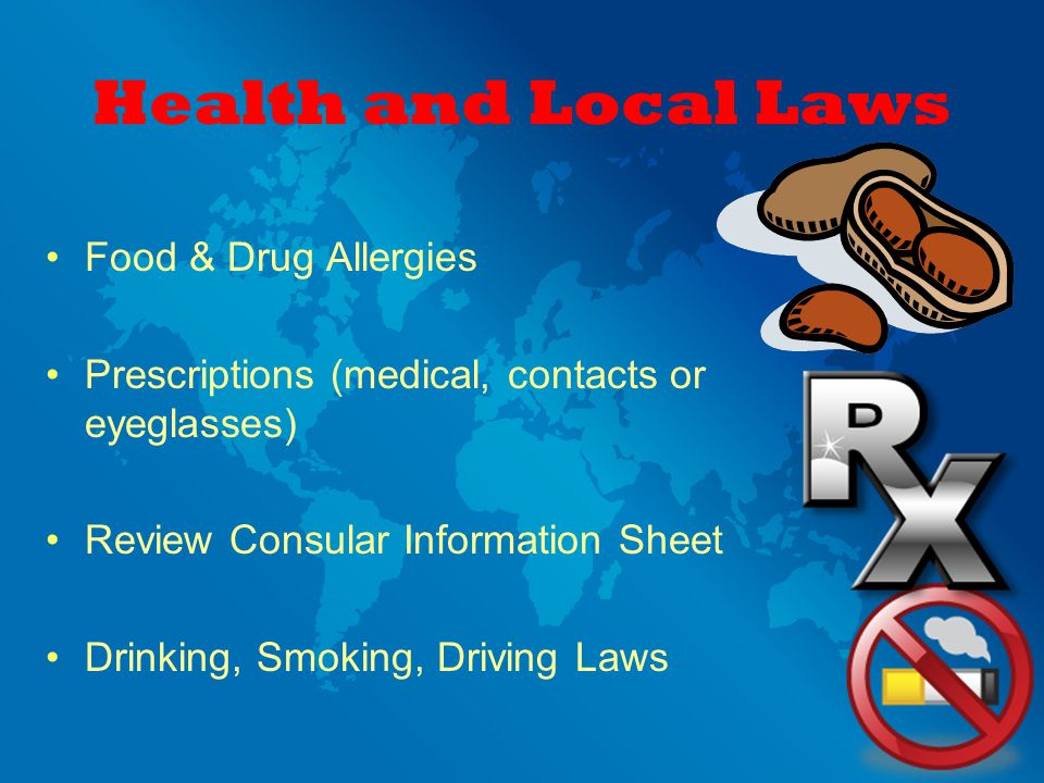 Health and Local Laws Food & Drug Allergies Prescriptions (medical, contacts or eyeglasses) Review Consular Information Sheet Drinking, Smoking, Driving Laws