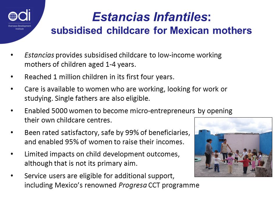 Estancias Infantiles: subsidised childcare for Mexican mothers Estancias provides subsidised childcare to low-income working mothers of children aged