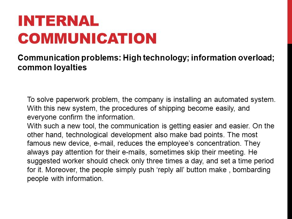 INTERNAL COMMUNICATION Communication problems: High technology; information overload; common loyalties To solve paperwork problem, the company is installing an automated system.