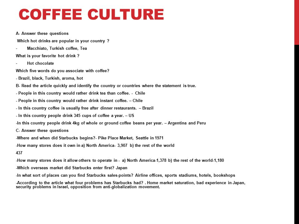 COFFEE CULTURE A- Answer these questions Which hot drinks are popular in your country ? -Macchiato, Turkish coffee, Tea What is your favorite hot drin