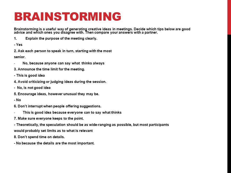 BRAINSTORMING Brainstorming is a useful way of generating creative ideas in meetings.