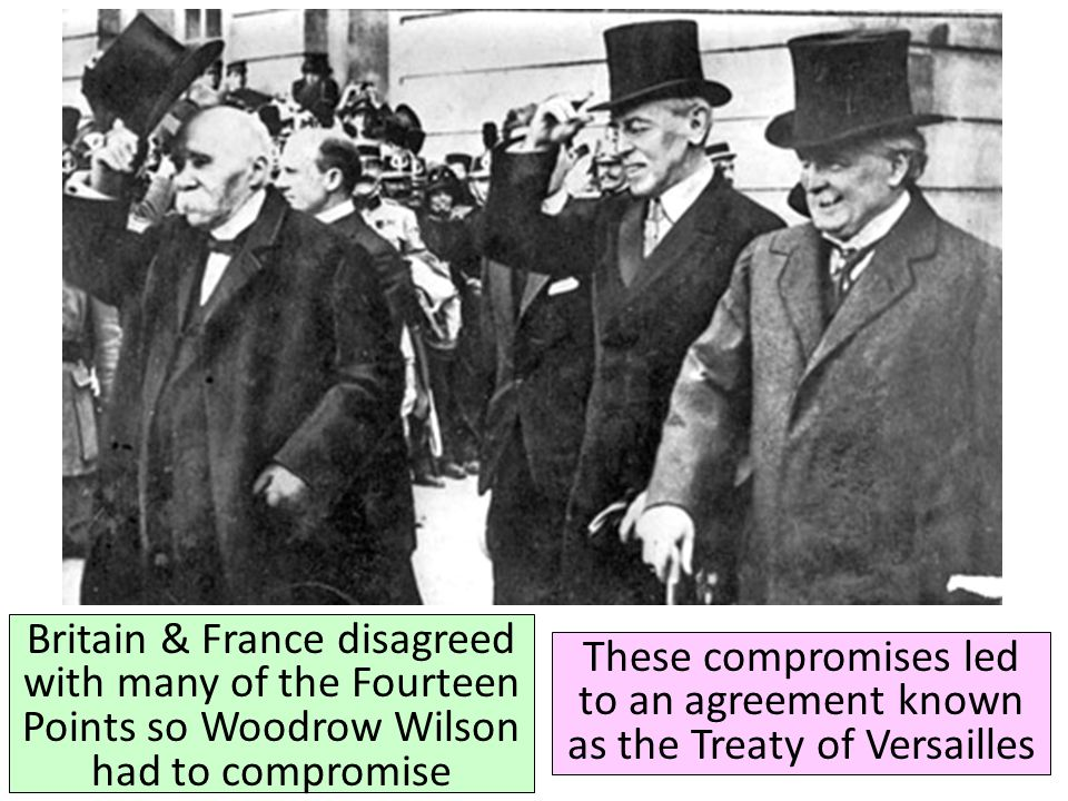 Britain & France disagreed with many of the Fourteen Points so Woodrow Wilson had to compromise These compromises led to an agreement known as the Tre