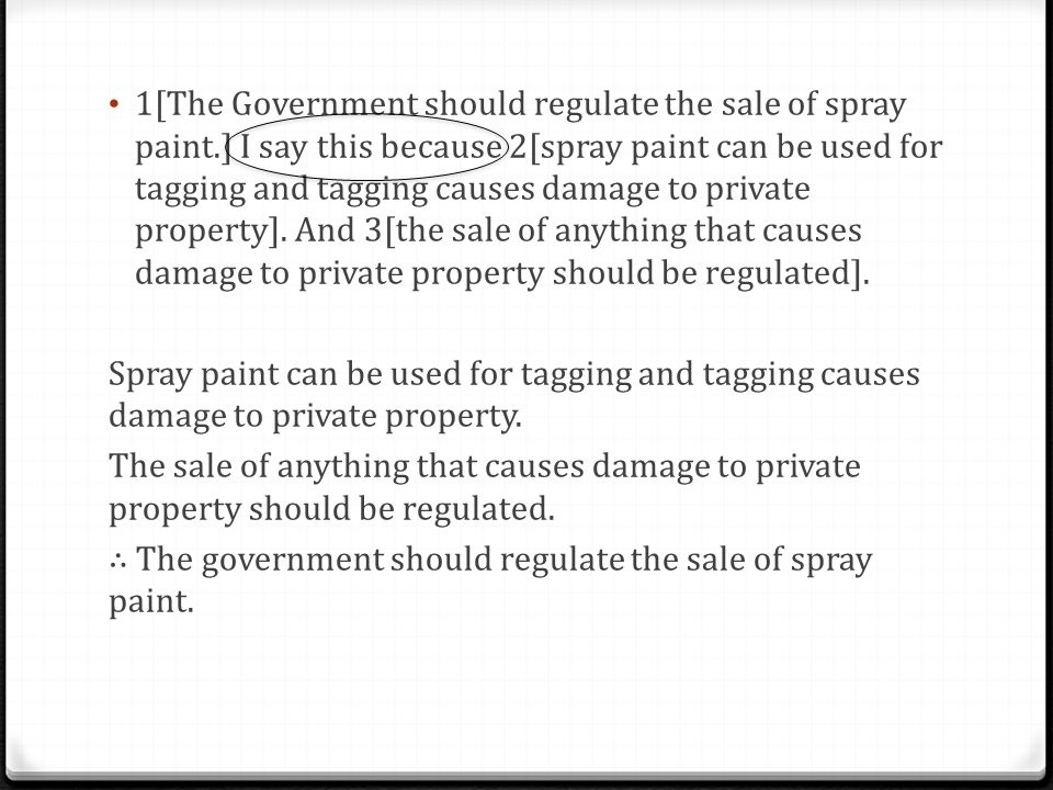 1[The Government should regulate the sale of spray paint.] I say this because 2[spray paint can be used for tagging and tagging causes damage to private property].