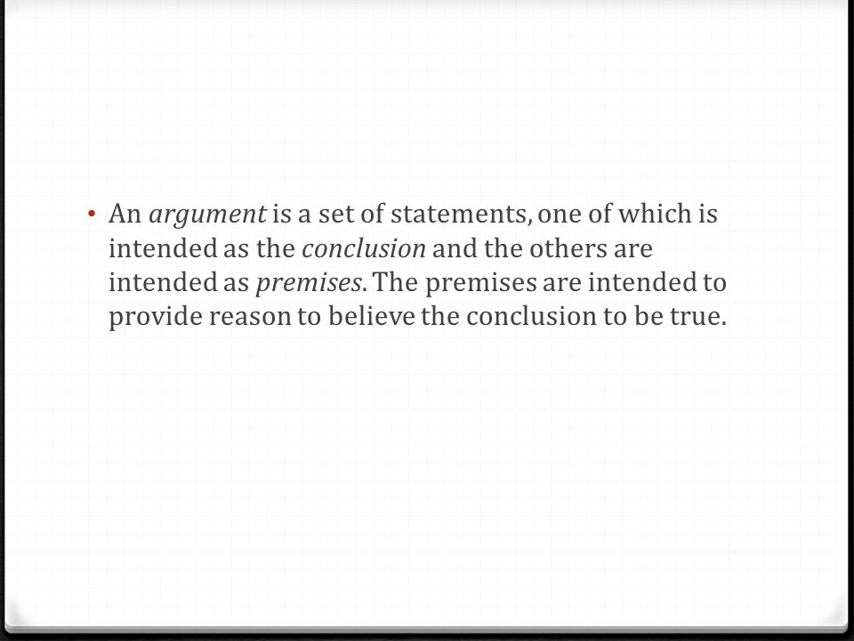An argument is a set of statements, one of which is intended as the conclusion and the others are intended as premises. The premises are intended to p