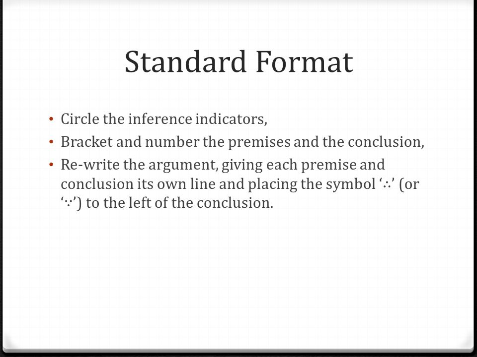 Standard Format Circle the inference indicators, Bracket and number the premises and the conclusion, Re-write the argument, giving each premise and co