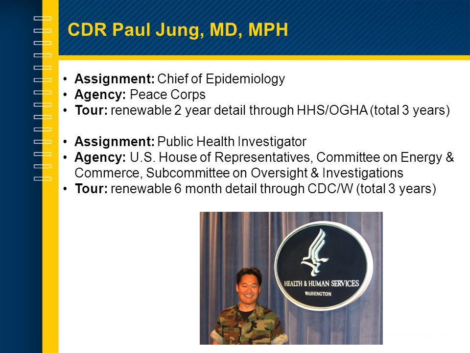 CDR Paul Jung, MD, MPH Assignment: Chief of Epidemiology Agency: Peace Corps Tour: renewable 2 year detail through HHS/OGHA (total 3 years) Assignment