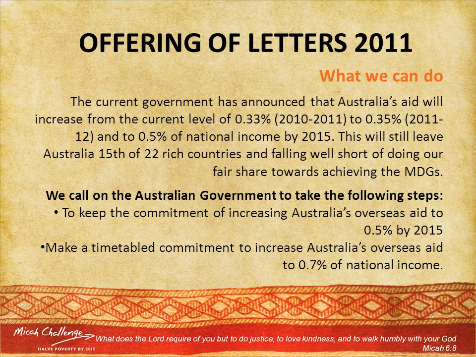 OFFERING OF LETTERS 2011 What we can do The current government has announced that Australia's aid will increase from the current level of 0.33% (2010-2011) to 0.35% (2011- 12) and to 0.5% of national income by 2015.