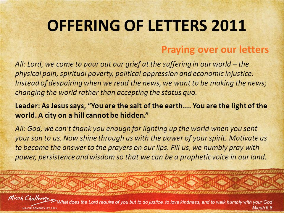 OFFERING OF LETTERS 2011 Praying over our letters All: Lord, we come to pour out our grief at the suffering in our world – the physical pain, spiritual poverty, political oppression and economic injustice.