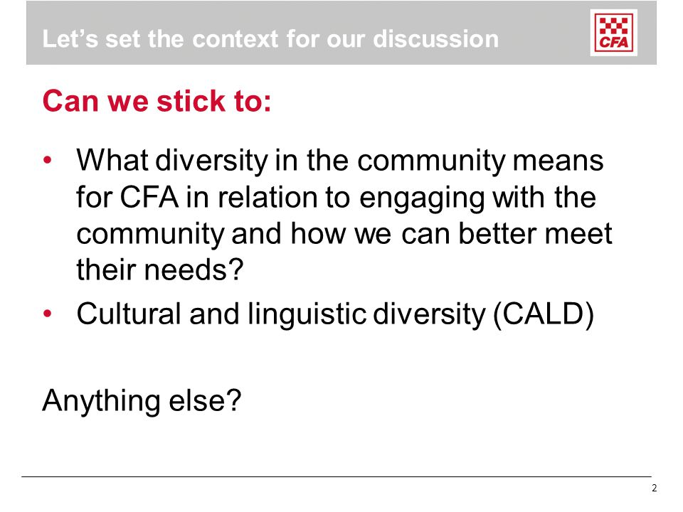 2 Let's set the context for our discussion Can we stick to: What diversity in the community means for CFA in relation to engaging with the community and how we can better meet their needs.