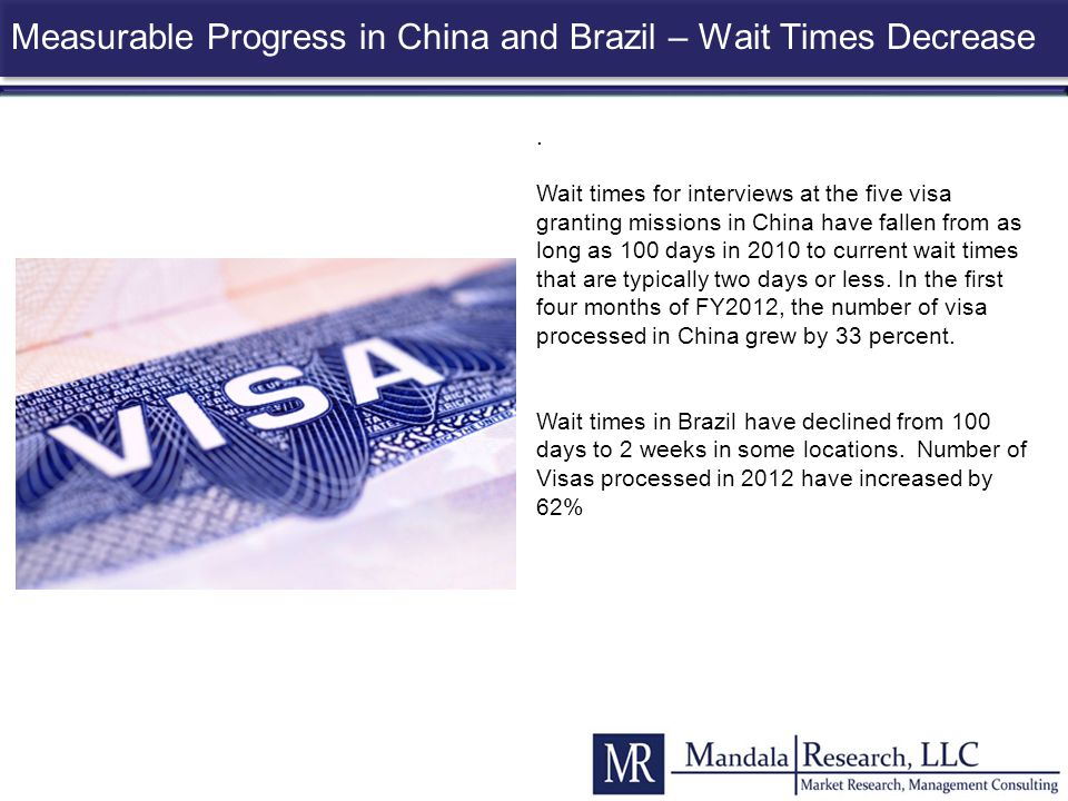 . Wait times for interviews at the five visa granting missions in China have fallen from as long as 100 days in 2010 to current wait times that are ty