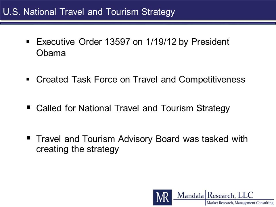 U.S. National Travel and Tourism Strategy  Executive Order 13597 on 1/19/12 by President Obama  Created Task Force on Travel and Competitiveness  C