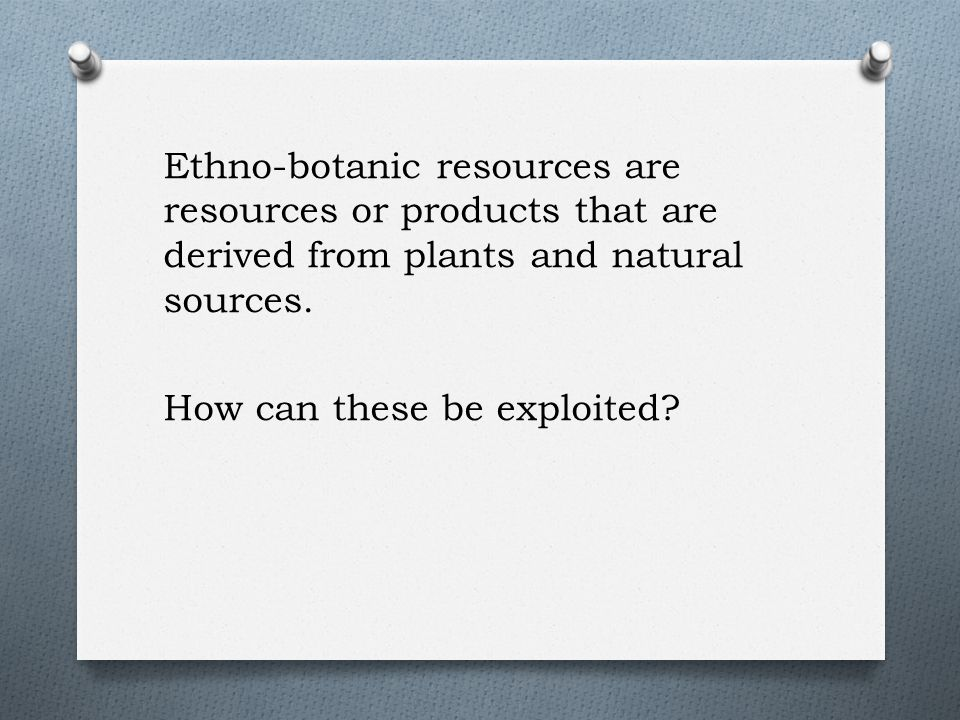 Ethno-botanic resources are resources or products that are derived from plants and natural sources.