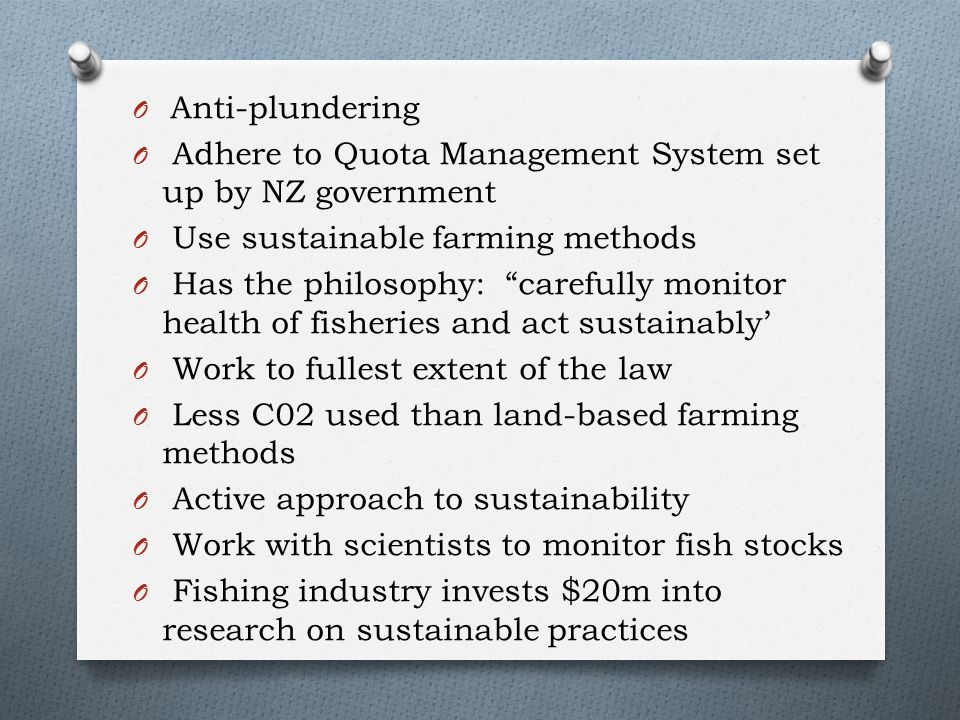 O Anti-plundering O Adhere to Quota Management System set up by NZ government O Use sustainable farming methods O Has the philosophy: carefully monitor health of fisheries and act sustainably' O Work to fullest extent of the law O Less C02 used than land-based farming methods O Active approach to sustainability O Work with scientists to monitor fish stocks O Fishing industry invests $20m into research on sustainable practices