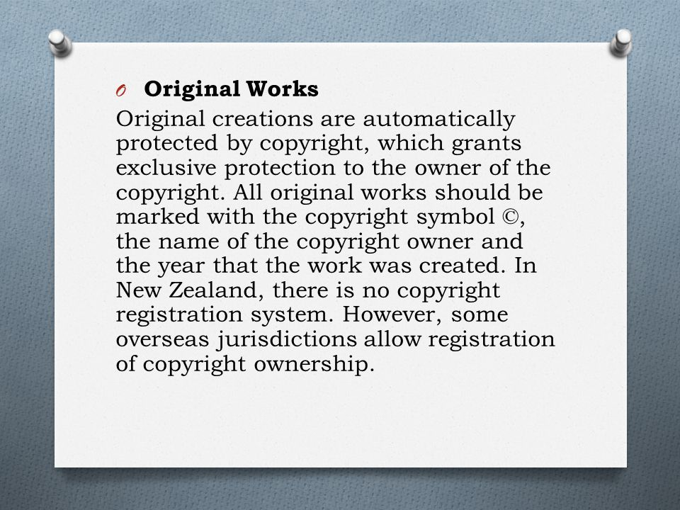 O Original Works Original creations are automatically protected by copyright, which grants exclusive protection to the owner of the copyright.