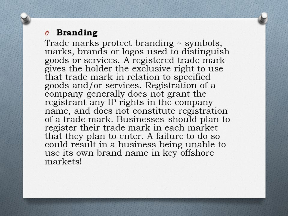 O Branding Trade marks protect branding ~ symbols, marks, brands or logos used to distinguish goods or services.