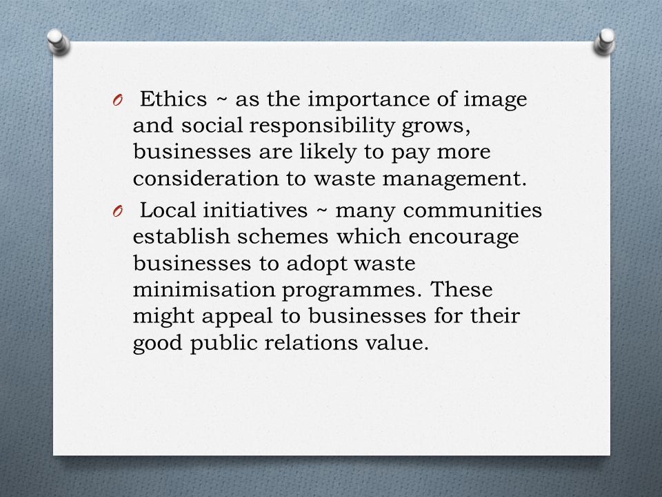 O Ethics ~ as the importance of image and social responsibility grows, businesses are likely to pay more consideration to waste management.