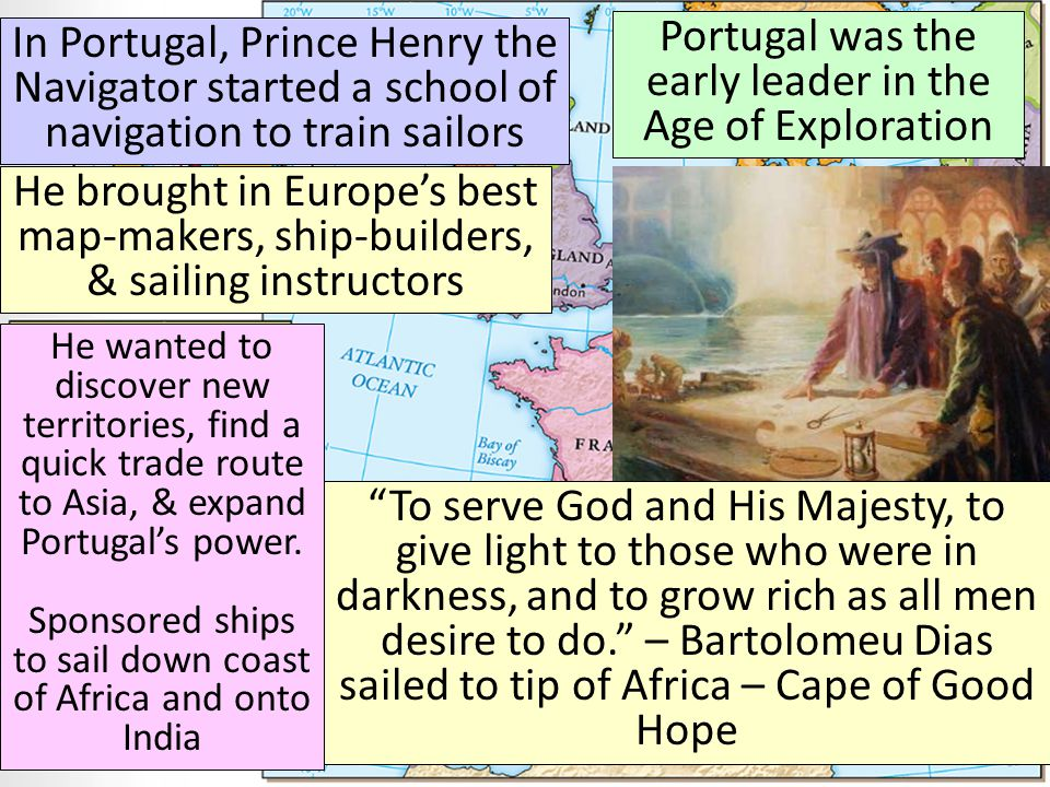Portugal was the early leader in the Age of Exploration In Portugal, Prince Henry the Navigator started a school of navigation to train sailors He brought in Europe's best map-makers, ship-builders, & sailing instructors He wanted to discover new territories, find a quick trade route to Asia, & expand Portugal's power.