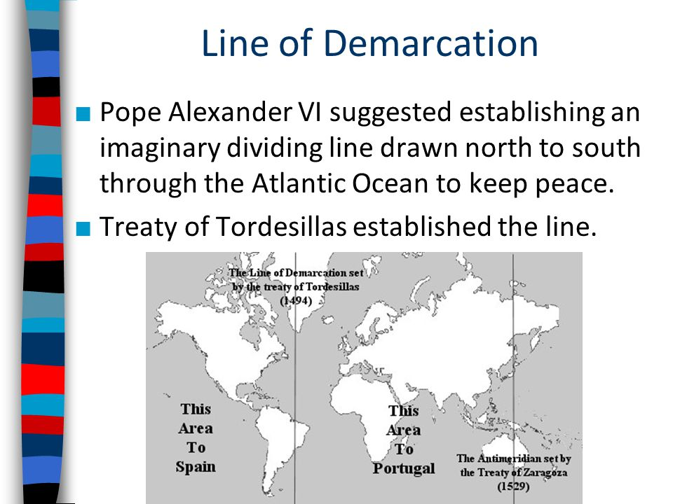 Line of Demarcation ■ Pope Alexander VI suggested establishing an imaginary dividing line drawn north to south through the Atlantic Ocean to keep peace.